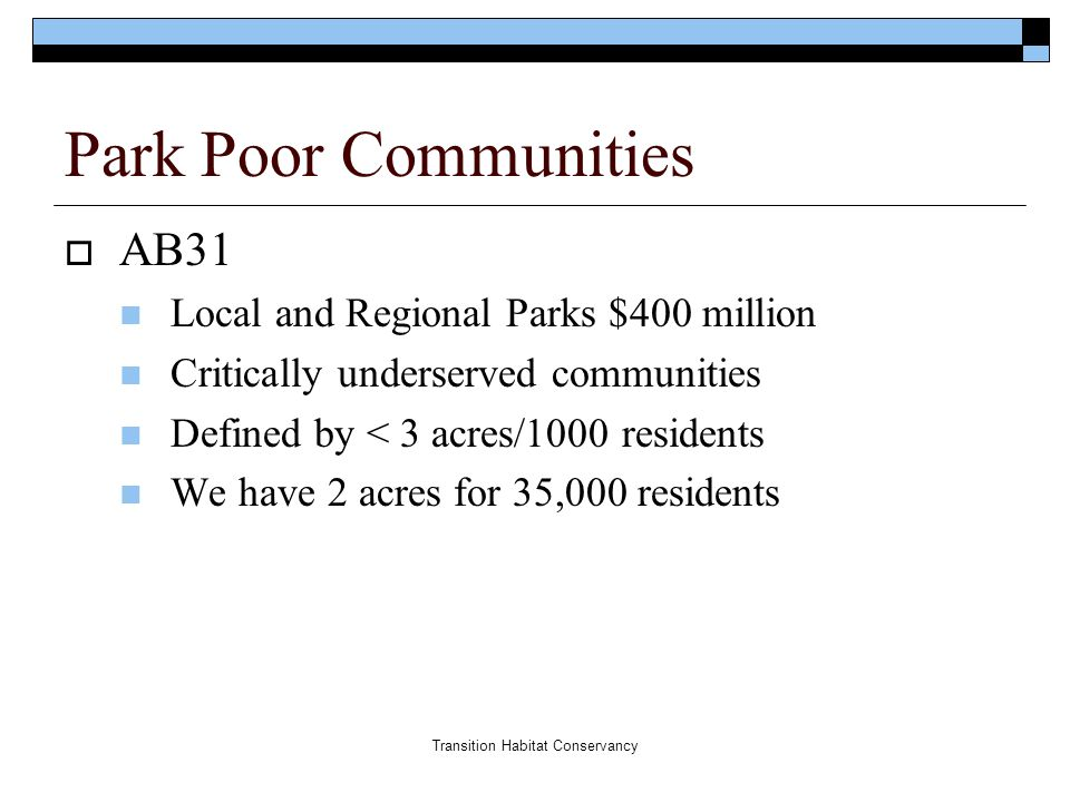 Transition Habitat Conservancy Park Poor Communities  AB31 Local and Regional Parks $400 million Critically underserved communities Defined by < 3 acres/1000 residents We have 2 acres for 35,000 residents