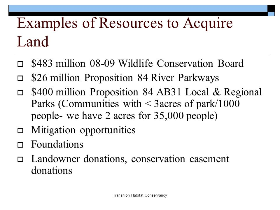 Transition Habitat Conservancy Examples of Resources to Acquire Land  $483 million 08-09 Wildlife Conservation Board  $26 million Proposition 84 Riv