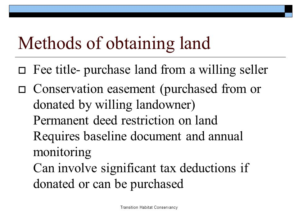 Transition Habitat Conservancy Methods of obtaining land  Fee title- purchase land from a willing seller  Conservation easement (purchased from or d