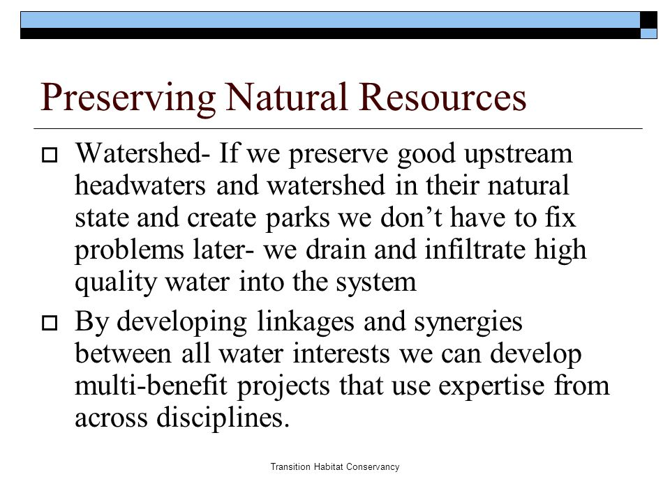 Transition Habitat Conservancy Preserving Natural Resources  Watershed- If we preserve good upstream headwaters and watershed in their natural state and create parks we don't have to fix problems later- we drain and infiltrate high quality water into the system  By developing linkages and synergies between all water interests we can develop multi-benefit projects that use expertise from across disciplines.