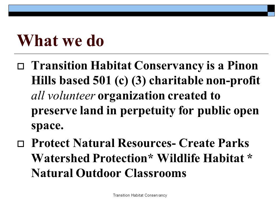 Transition Habitat Conservancy What we do  Transition Habitat Conservancy is a Pinon Hills based 501 (c) (3) charitable non-profit all volunteer orga