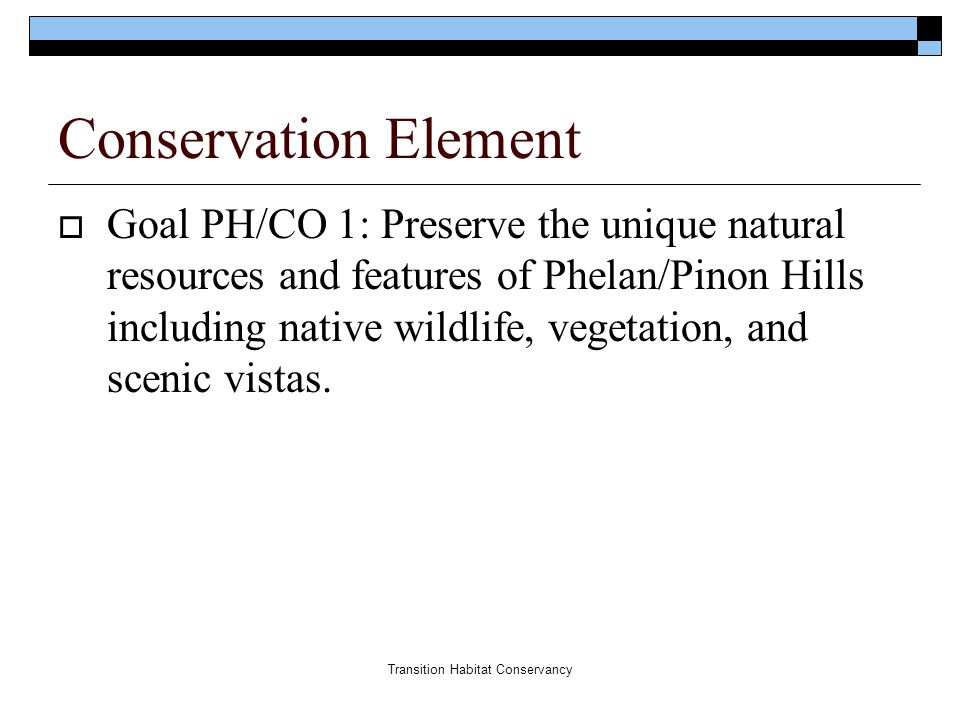 Transition Habitat Conservancy Conservation Element  Goal PH/CO 1: Preserve the unique natural resources and features of Phelan/Pinon Hills including native wildlife, vegetation, and scenic vistas.