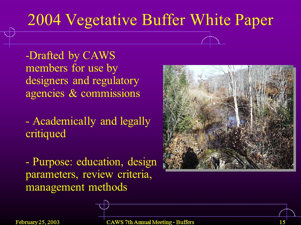 February 25, 2003CAWS 7th Annual Meeting - Buffers15 2004 Vegetative Buffer White Paper -Drafted by CAWS members for use by designers and regulatory agencies & commissions - Academically and legally critiqued - Purpose: education, design parameters, review criteria, management methods