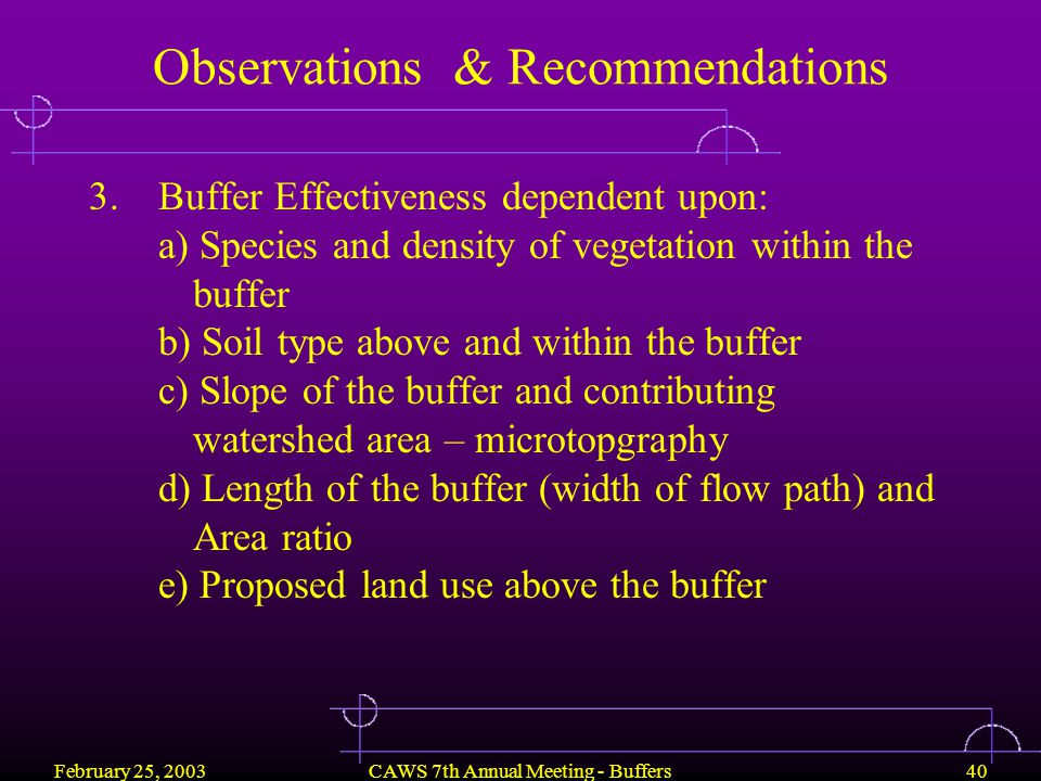 February 25, 2003CAWS 7th Annual Meeting - Buffers40 Observations & Recommendations 3.Buffer Effectiveness dependent upon: a) Species and density of vegetation within the buffer b) Soil type above and within the buffer c) Slope of the buffer and contributing watershed area – microtopgraphy d) Length of the buffer (width of flow path) and Area ratio e) Proposed land use above the buffer