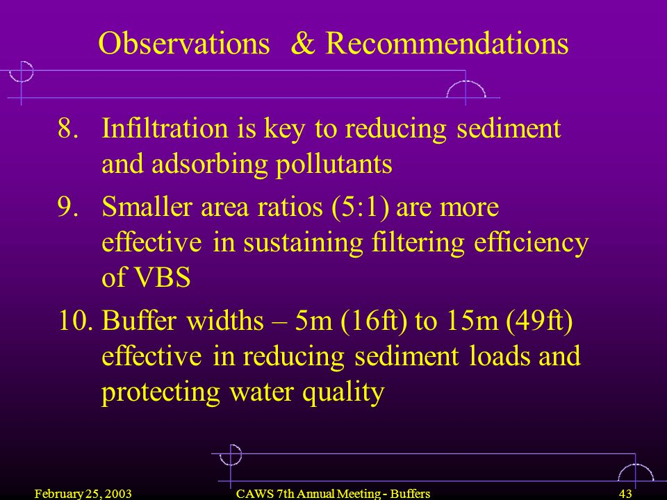 February 25, 2003CAWS 7th Annual Meeting - Buffers43 Observations & Recommendations 8.Infiltration is key to reducing sediment and adsorbing pollutants 9.Smaller area ratios (5:1) are more effective in sustaining filtering efficiency of VBS 10.Buffer widths – 5m (16ft) to 15m (49ft) effective in reducing sediment loads and protecting water quality