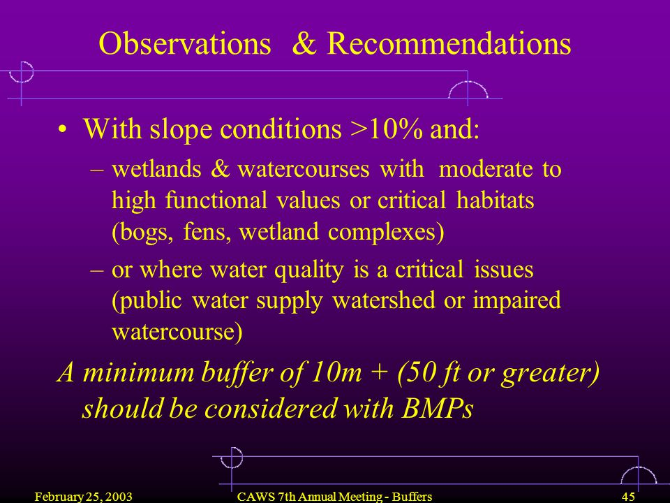 February 25, 2003CAWS 7th Annual Meeting - Buffers45 Observations & Recommendations With slope conditions >10% and: –wetlands & watercourses with moderate to high functional values or critical habitats (bogs, fens, wetland complexes) –or where water quality is a critical issues (public water supply watershed or impaired watercourse) A minimum buffer of 10m + (50 ft or greater) should be considered with BMPs