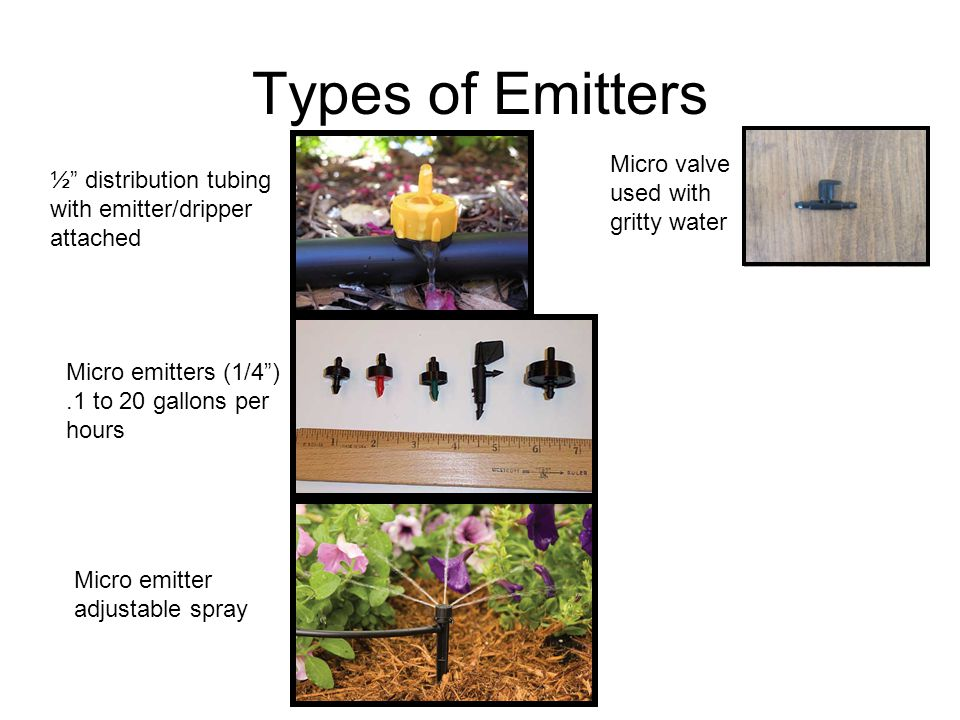 "Types of Emitters ½"" distribution tubing with emitter/dripper attached Micro emitters (1/4"").1 to 20 gallons per hours Micro emitter adjustable spray"