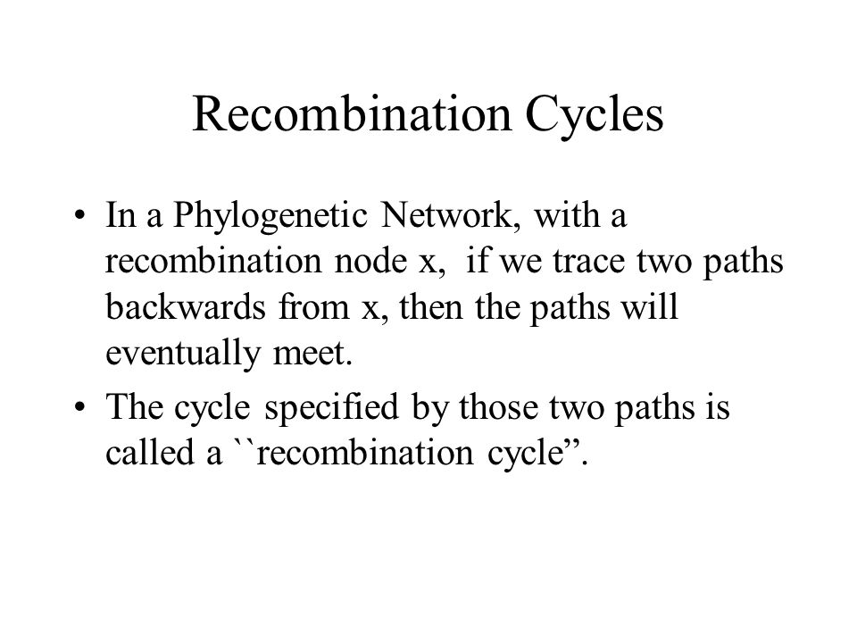 Recombination Cycles In a Phylogenetic Network, with a recombination node x, if we trace two paths backwards from x, then the paths will eventually me