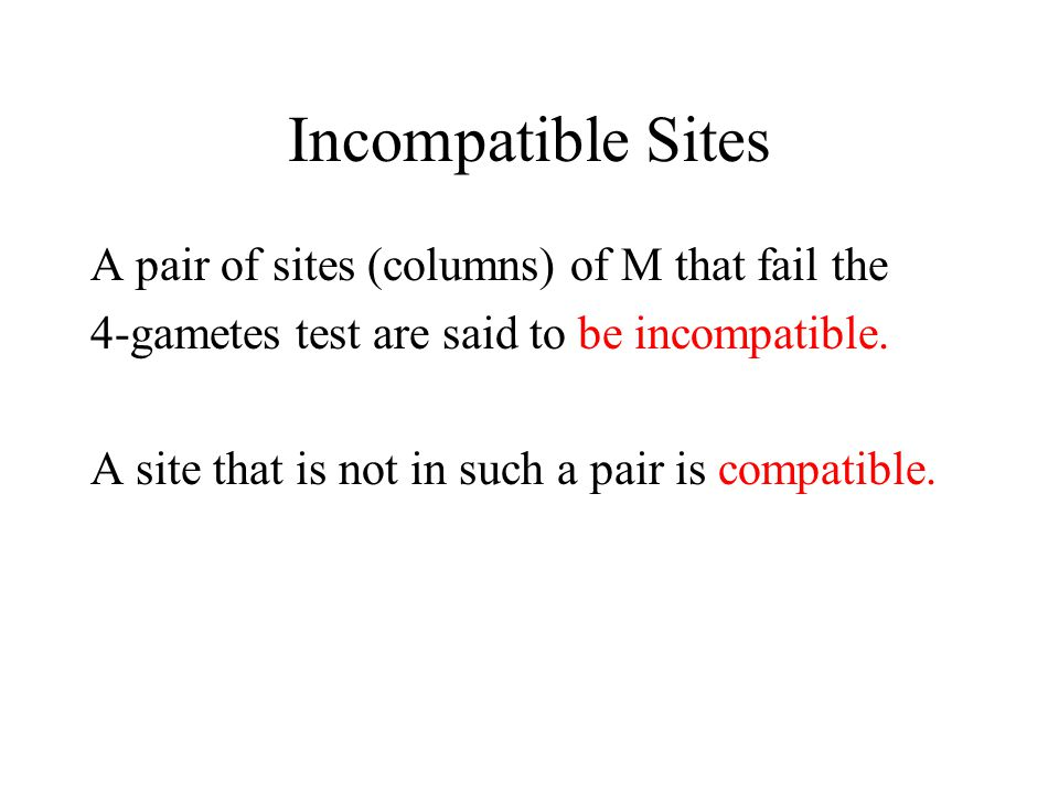 Incompatible Sites A pair of sites (columns) of M that fail the 4-gametes test are said to be incompatible. A site that is not in such a pair is compa