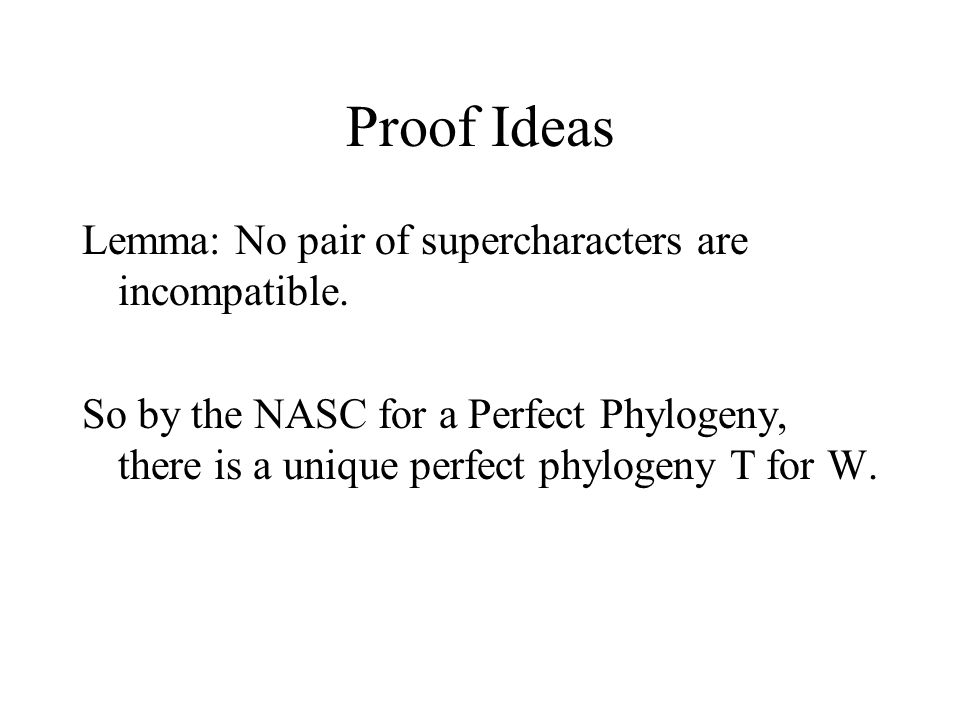 Proof Ideas Lemma: No pair of supercharacters are incompatible. So by the NASC for a Perfect Phylogeny, there is a unique perfect phylogeny T for W.