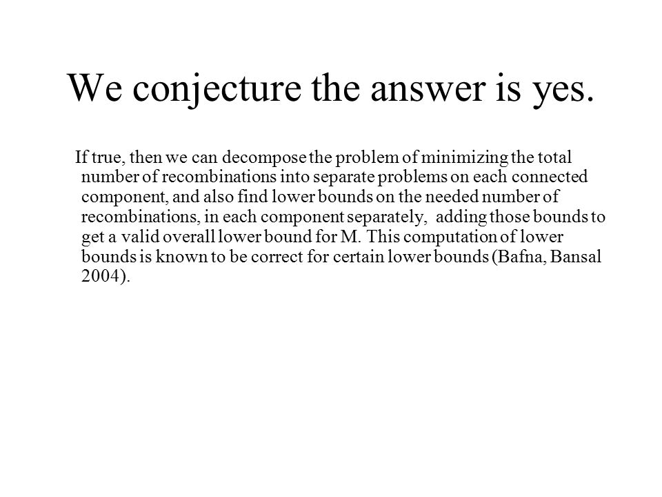 We conjecture the answer is yes. If true, then we can decompose the problem of minimizing the total number of recombinations into separate problems on