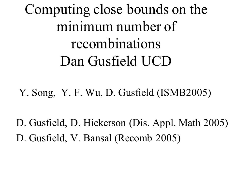 Computing close bounds on the minimum number of recombinations Dan Gusfield UCD Y. Song, Y. F. Wu, D. Gusfield (ISMB2005) D. Gusfield, D. Hickerson (D