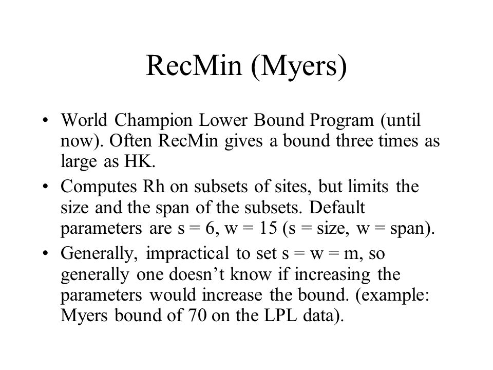 RecMin (Myers) World Champion Lower Bound Program (until now). Often RecMin gives a bound three times as large as HK. Computes Rh on subsets of sites,