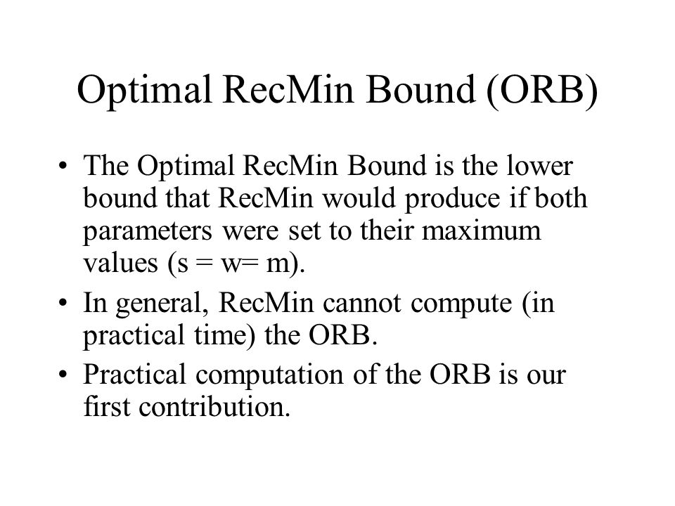 Optimal RecMin Bound (ORB) The Optimal RecMin Bound is the lower bound that RecMin would produce if both parameters were set to their maximum values (