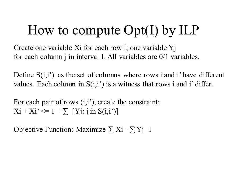 How to compute Opt(I) by ILP Create one variable Xi for each row i; one variable Yj for each column j in interval I. All variables are 0/1 variables.