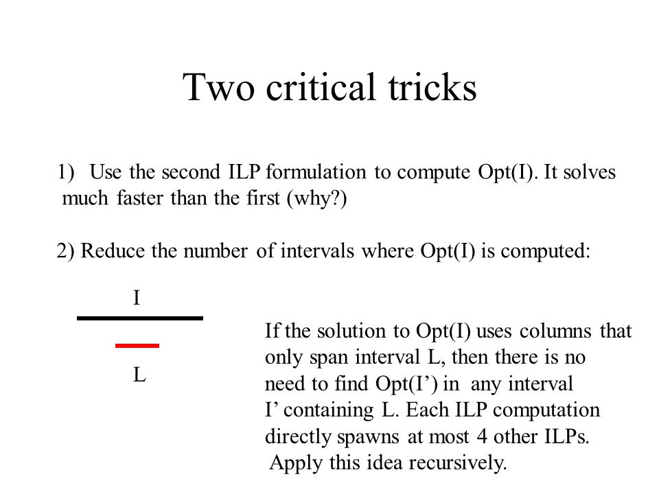 Two critical tricks 1)Use the second ILP formulation to compute Opt(I). It solves much faster than the first (why?) 2) Reduce the number of intervals