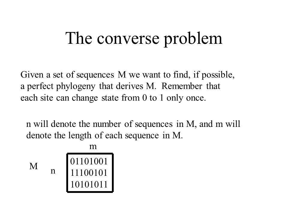 The converse problem Given a set of sequences M we want to find, if possible, a perfect phylogeny that derives M. Remember that each site can change s