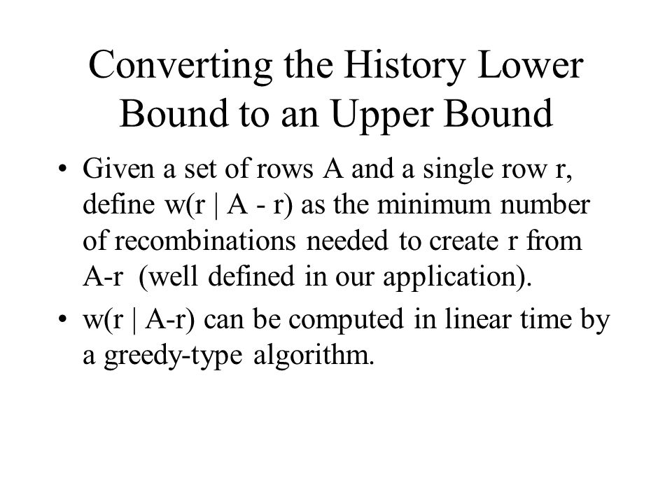 Converting the History Lower Bound to an Upper Bound Given a set of rows A and a single row r, define w(r | A - r) as the minimum number of recombinat