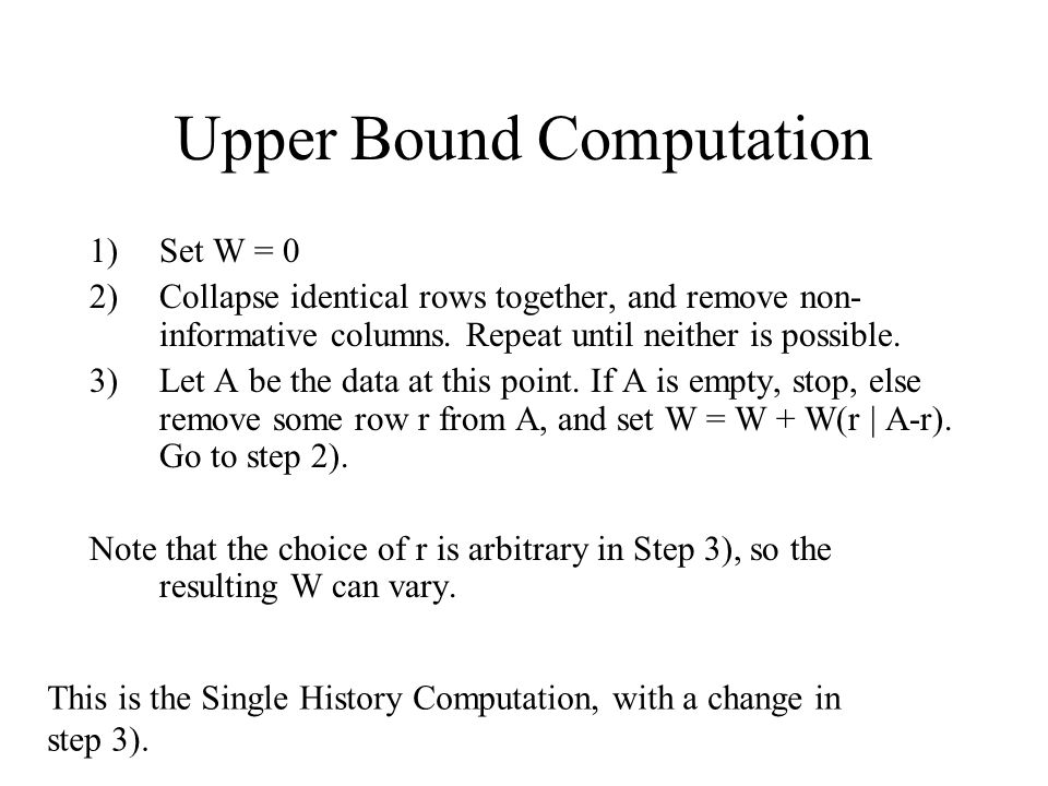Upper Bound Computation 1)Set W = 0 2)Collapse identical rows together, and remove non- informative columns. Repeat until neither is possible. 3)Let A