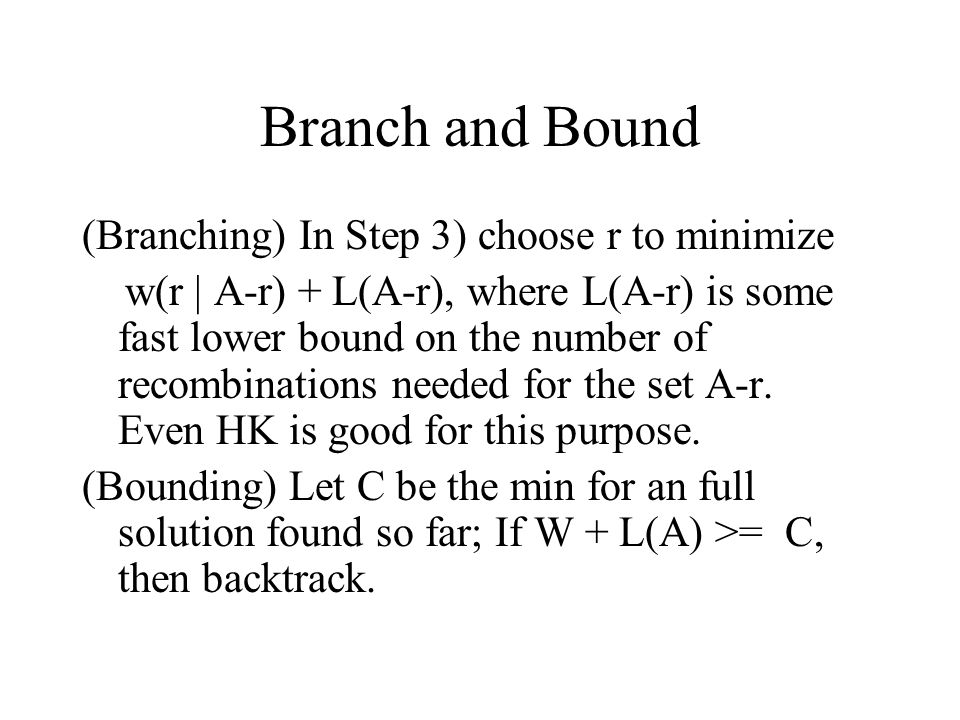 Branch and Bound (Branching) In Step 3) choose r to minimize w(r | A-r) + L(A-r), where L(A-r) is some fast lower bound on the number of recombination