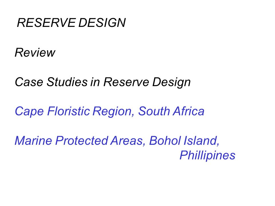Review Case Studies in Reserve Design Cape Floristic Region, South Africa Marine Protected Areas, Bohol Island, Phillipines RESERVE DESIGN