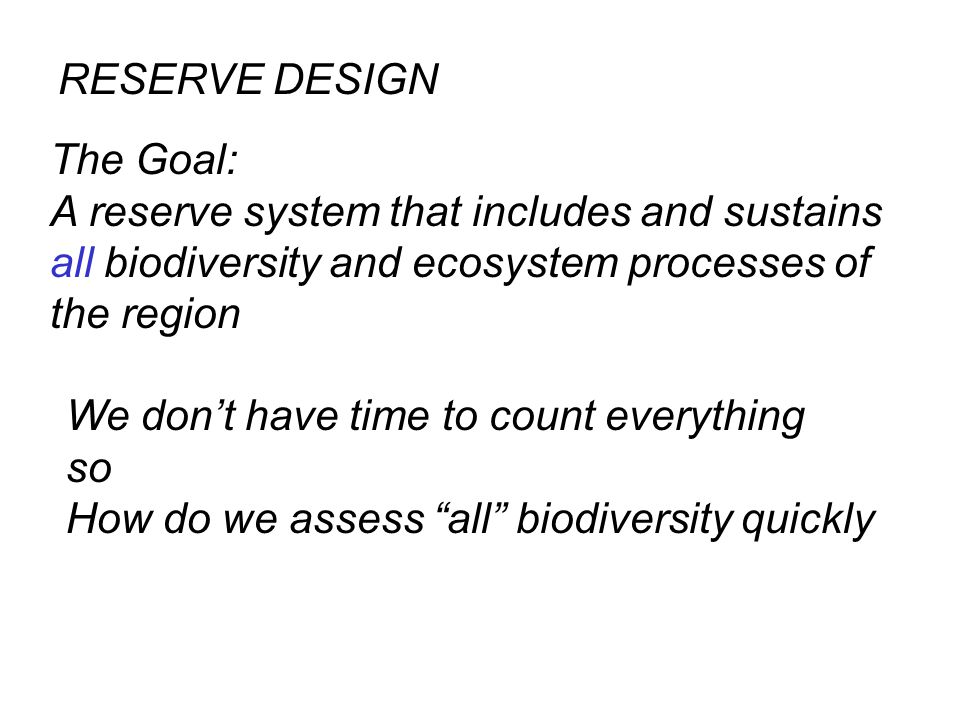 The Goal: A reserve system that includes and sustains all biodiversity and ecosystem processes of the region RESERVE DESIGN We don't have time to count everything so How do we assess all biodiversity quickly