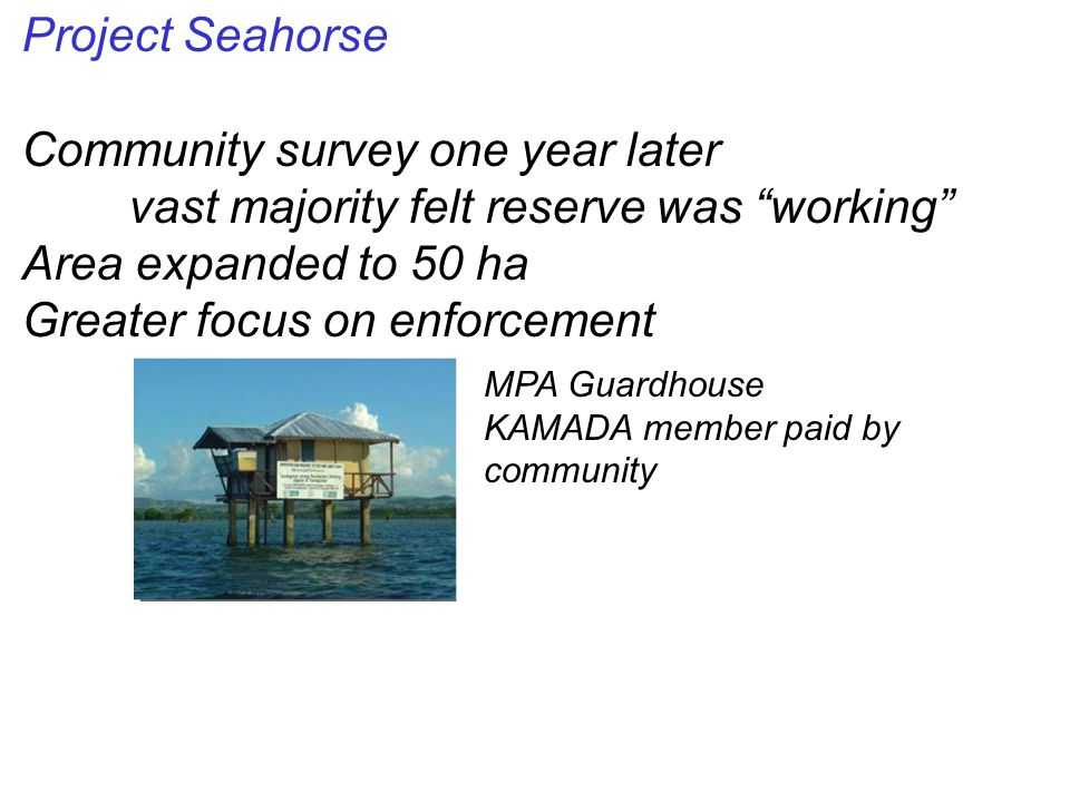 Project Seahorse Community survey one year later vast majority felt reserve was working Area expanded to 50 ha Greater focus on enforcement MPA Guardhouse KAMADA member paid by community