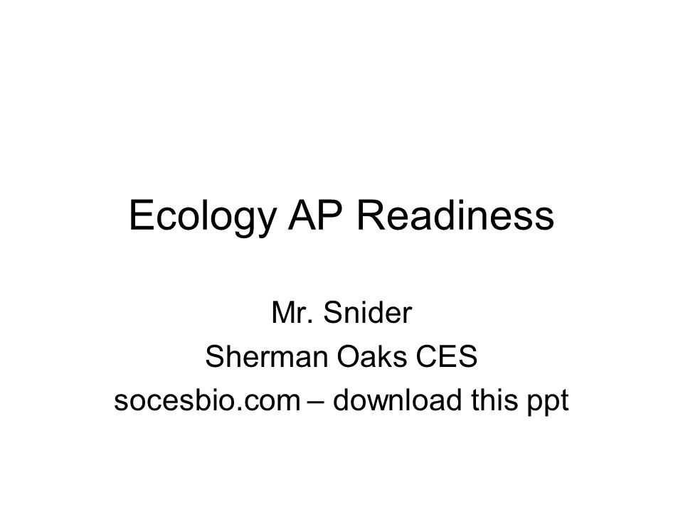 Ecology AP Readiness Mr. Snider Sherman Oaks CES socesbio.com – download this ppt