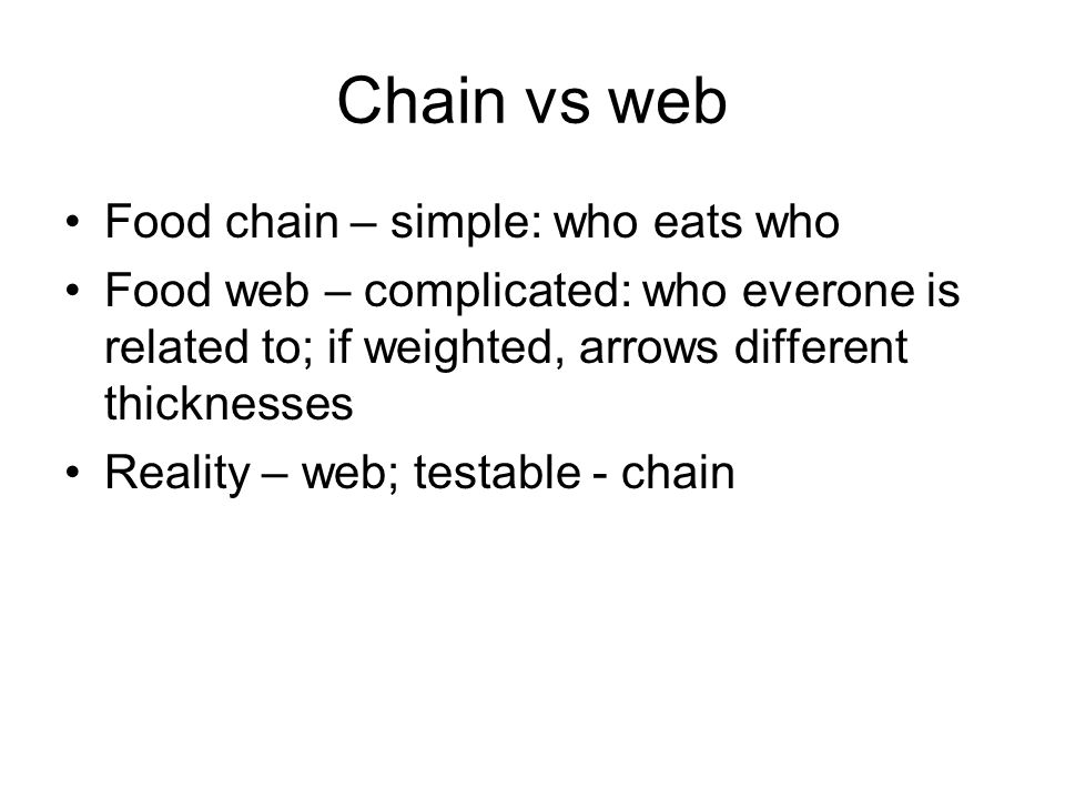 Chain vs web Food chain – simple: who eats who Food web – complicated: who everone is related to; if weighted, arrows different thicknesses Reality – web; testable - chain