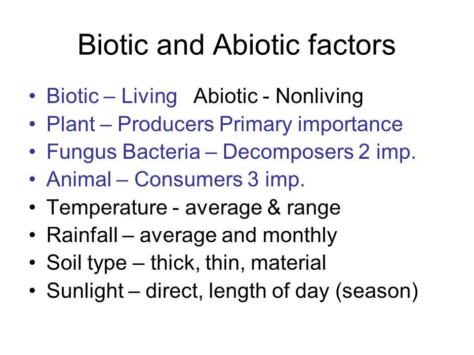 Biotic and Abiotic factors Biotic – Living Abiotic - Nonliving Plant – Producers Primary importance Fungus Bacteria – Decomposers 2 imp.