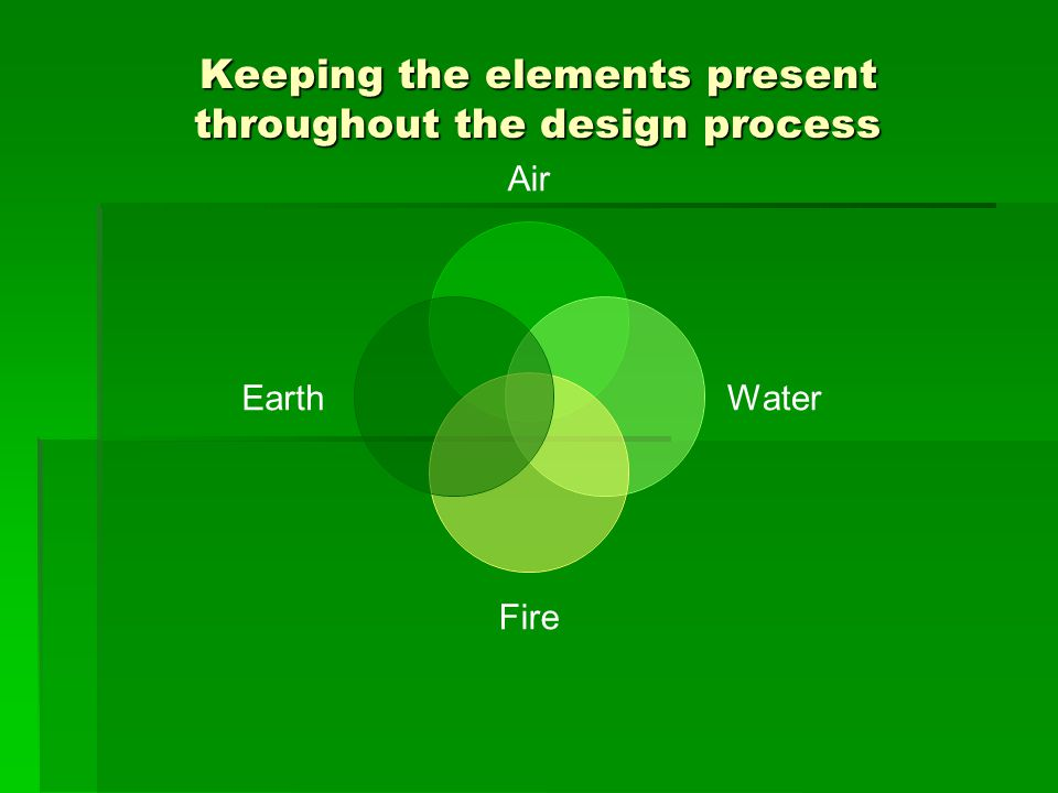 Keeping the elements present throughout the design process Air Water Fire Earth