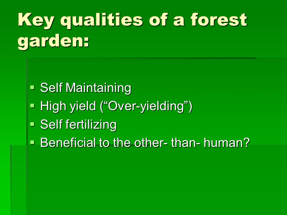 Key qualities of a forest garden:  Self Maintaining  High yield ( Over-yielding )  Self fertilizing  Beneficial to the other- than- human