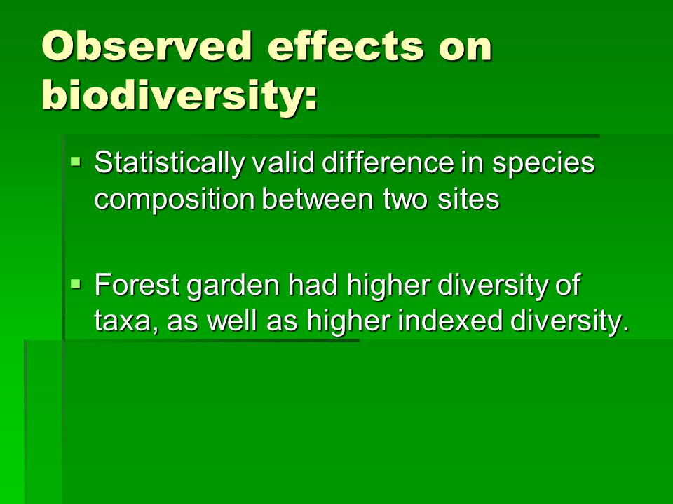 Observed effects on biodiversity:  Statistically valid difference in species composition between two sites  Forest garden had higher diversity of taxa, as well as higher indexed diversity.