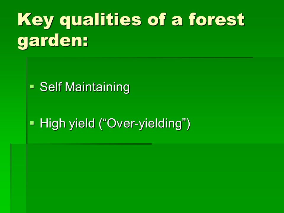 Key qualities of a forest garden:  Self Maintaining  High yield ( Over-yielding )