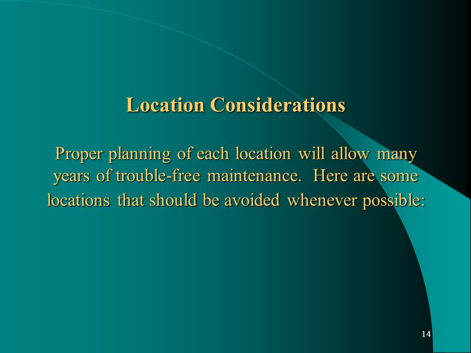 14 Location Considerations Proper planning of each location will allow many years of trouble-free maintenance.
