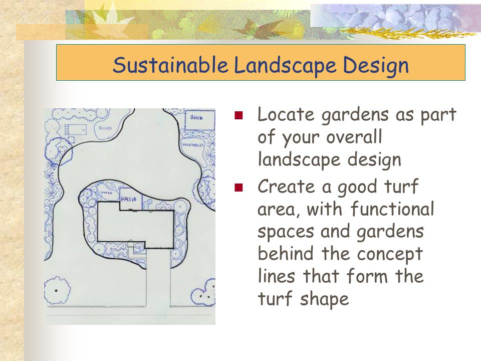 Sustainable Landscape Design Locate gardens as part of your overall landscape design Create a good turf area, with functional spaces and gardens behin