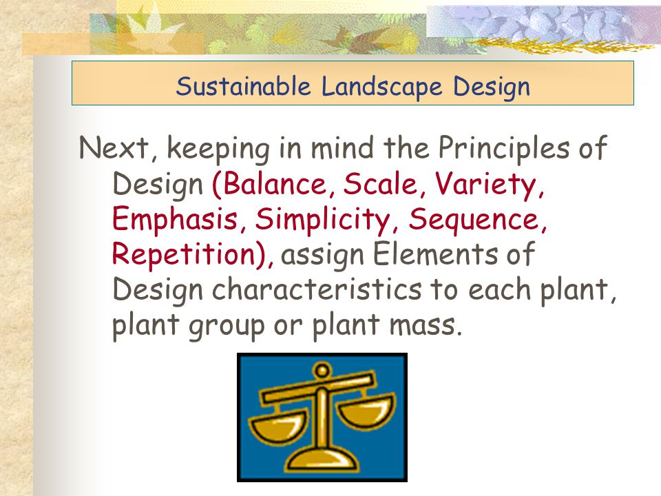Next, keeping in mind the Principles of Design (Balance, Scale, Variety, Emphasis, Simplicity, Sequence, Repetition), assign Elements of Design charac