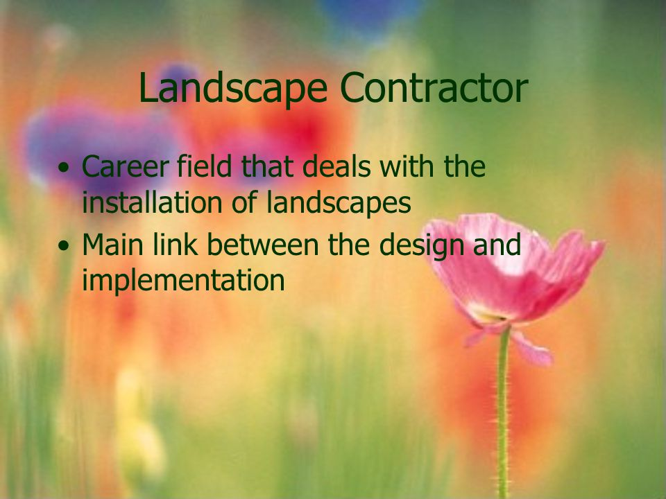 Landscape Contractor Career field that deals with the installation of landscapes Main link between the design and implementation