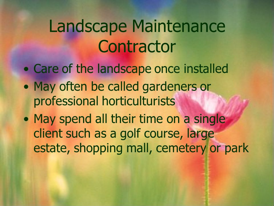 Landscape Maintenance Contractor Care of the landscape once installed May often be called gardeners or professional horticulturists May spend all thei
