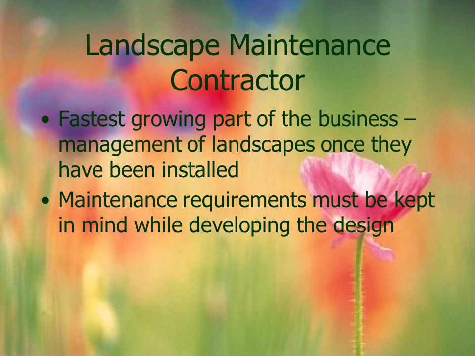 Landscape Maintenance Contractor Fastest growing part of the business – management of landscapes once they have been installed Maintenance requirement