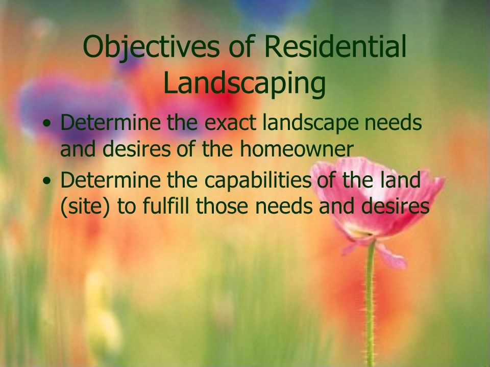 Objectives of Residential Landscaping Determine the exact landscape needs and desires of the homeowner Determine the capabilities of the land (site) t