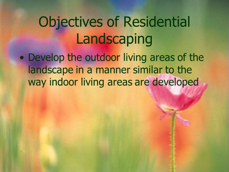 Objectives of Residential Landscaping Develop the outdoor living areas of the landscape in a manner similar to the way indoor living areas are develop