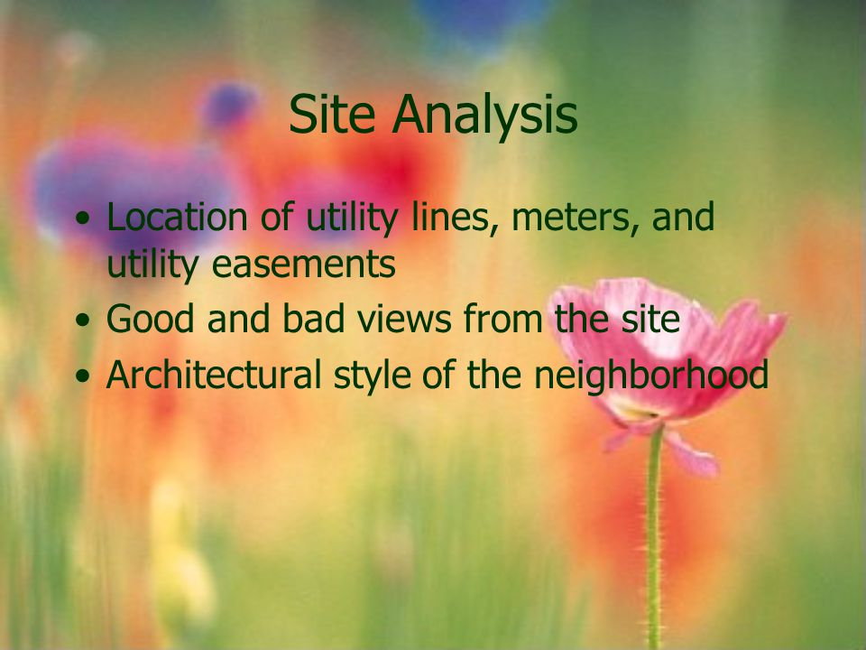 Site Analysis Location of utility lines, meters, and utility easements Good and bad views from the site Architectural style of the neighborhood