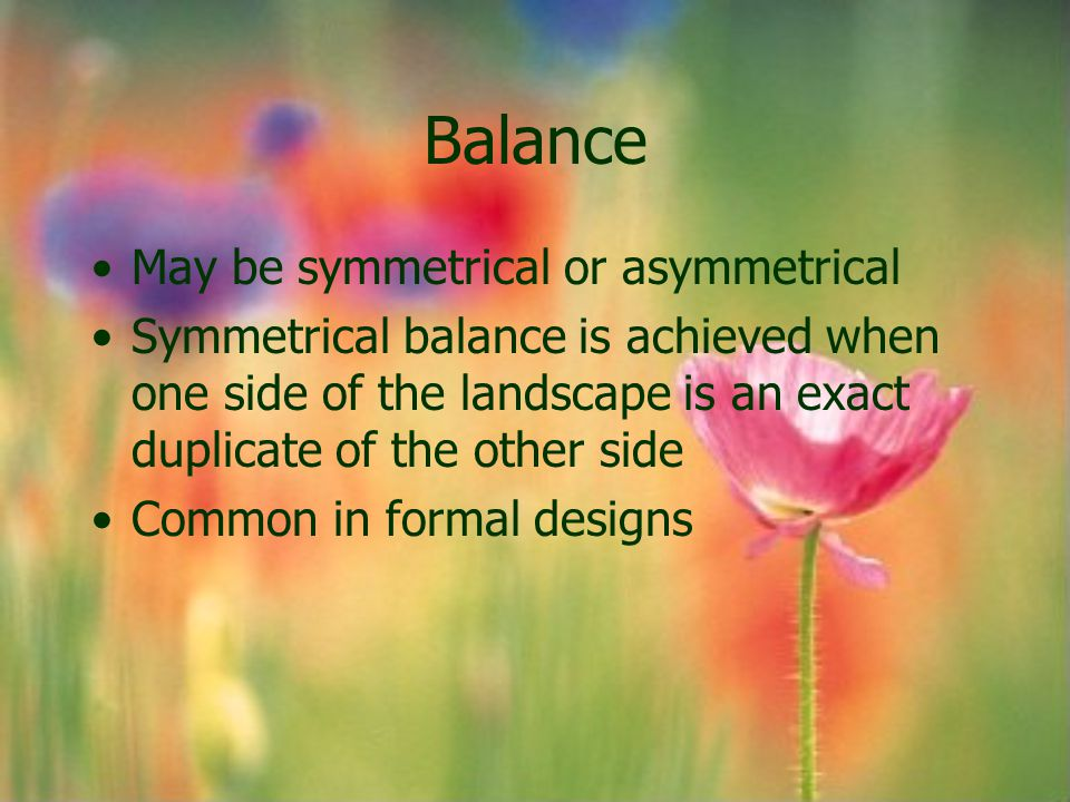 Balance May be symmetrical or asymmetrical Symmetrical balance is achieved when one side of the landscape is an exact duplicate of the other side Comm