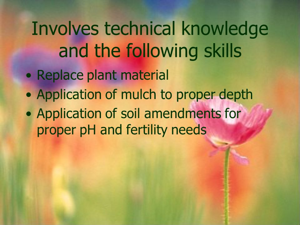 Involves technical knowledge and the following skills Replace plant material Application of mulch to proper depth Application of soil amendments for p