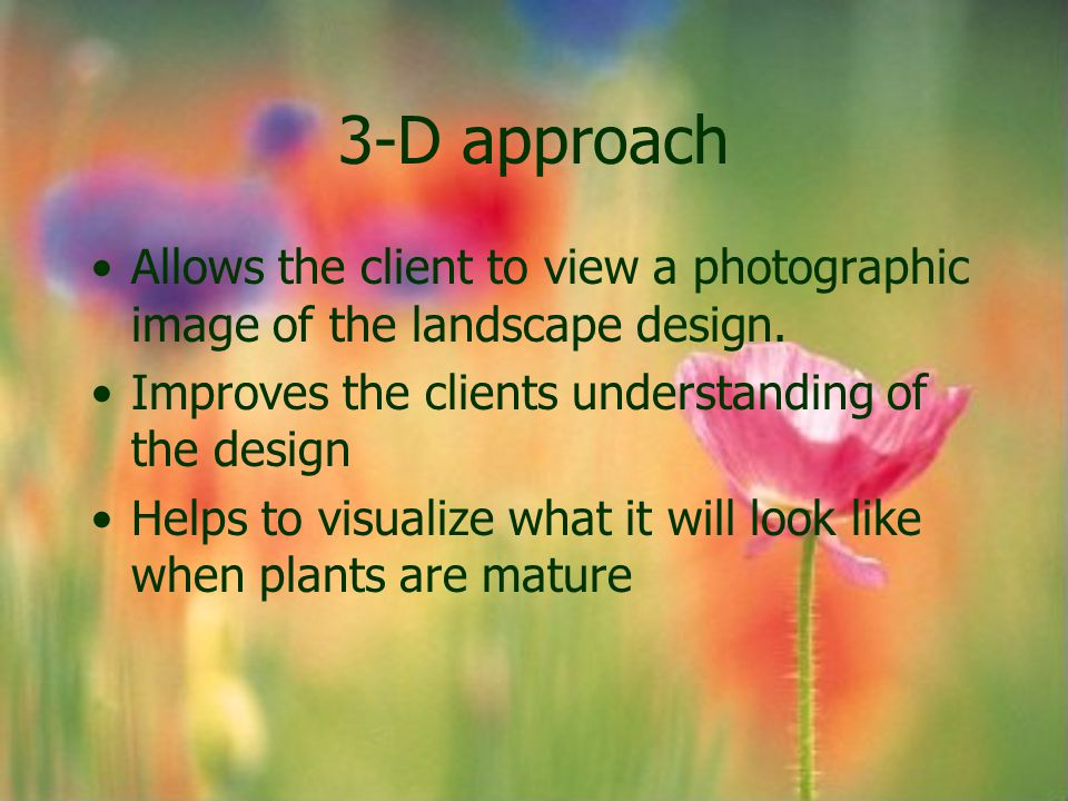 3-D approach Allows the client to view a photographic image of the landscape design. Improves the clients understanding of the design Helps to visuali