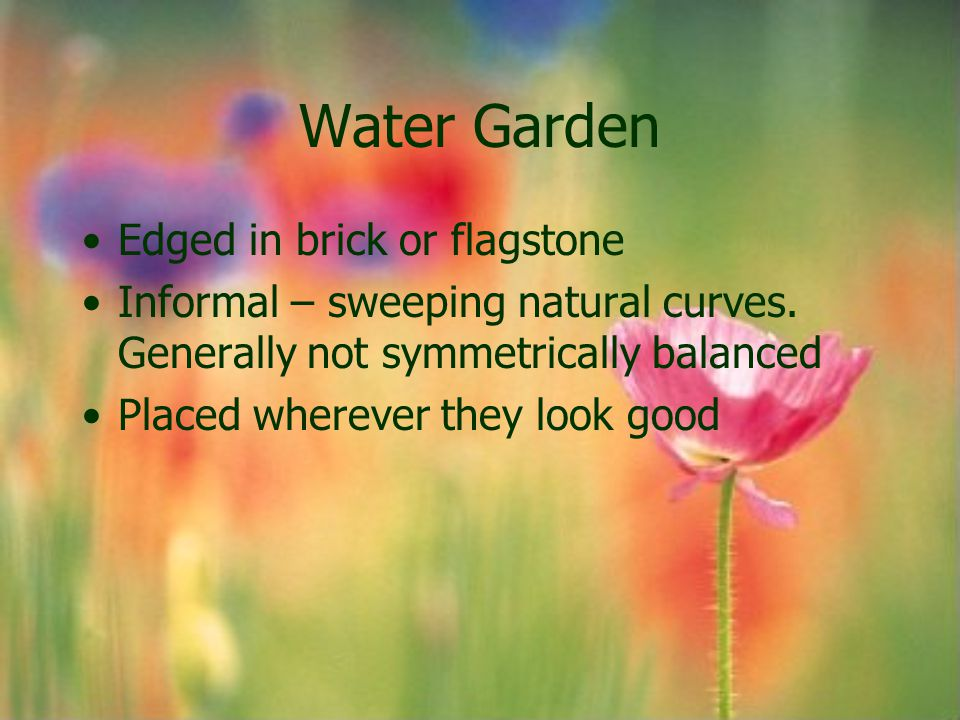 Water Garden Edged in brick or flagstone Informal – sweeping natural curves. Generally not symmetrically balanced Placed wherever they look good