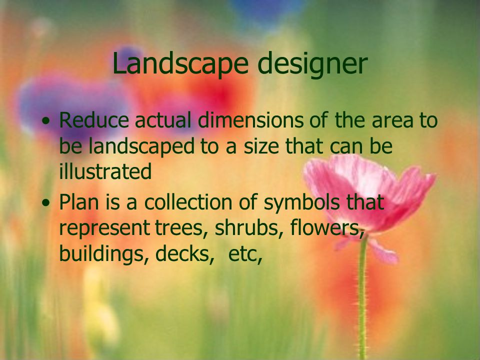 Landscape designer Designs are drawn to scale All symbols are reduced to the same proportion Common scales used in landscape drawings are: –1 inch =10 feet –1 inch = 20 feet
