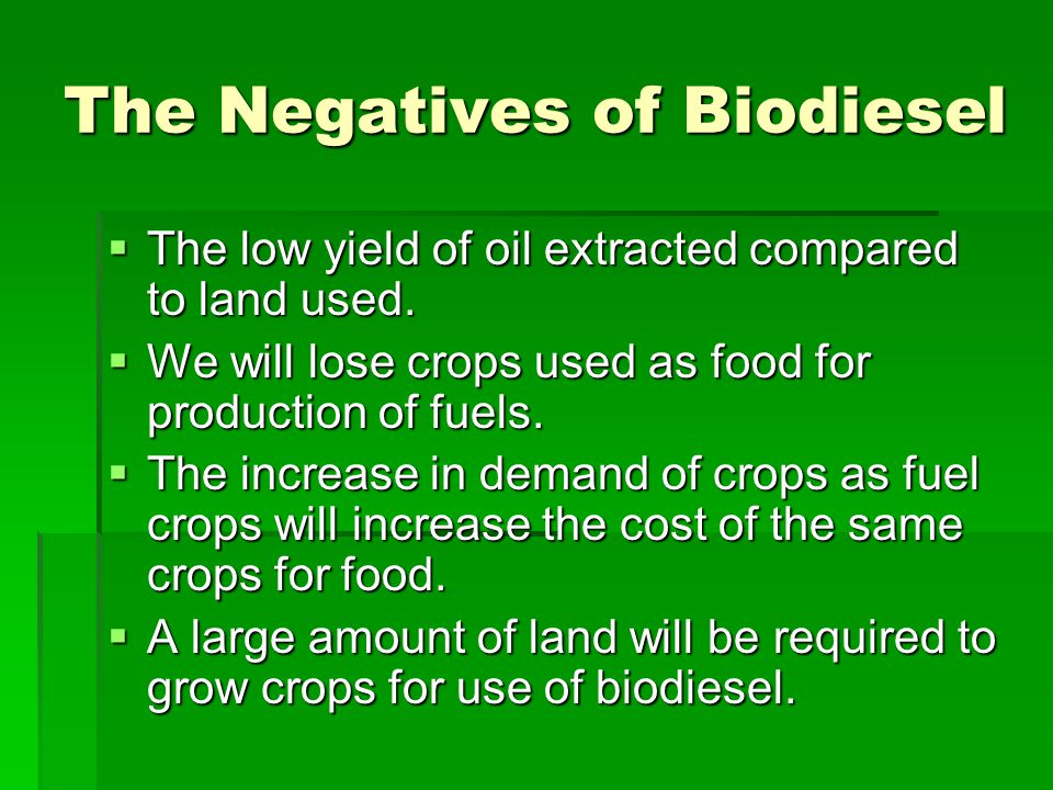 The Negatives of Biodiesel  The low yield of oil extracted compared to land used.  We will lose crops used as food for production of fuels.  The in