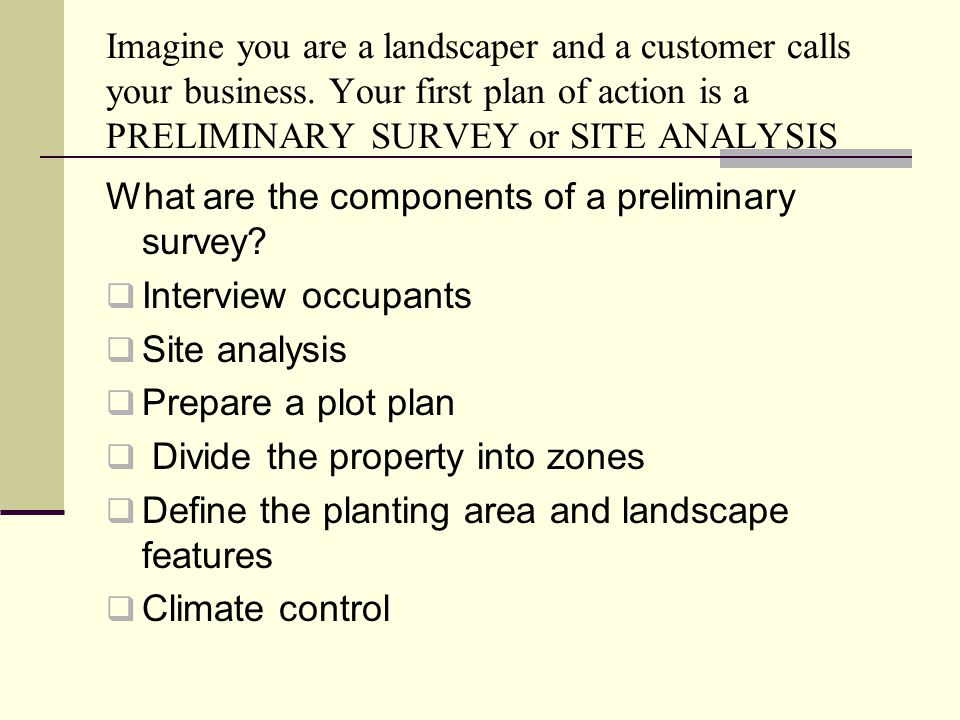 Imagine you are a landscaper and a customer calls your business. Your first plan of action is a PRELIMINARY SURVEY or SITE ANALYSIS What are the compo